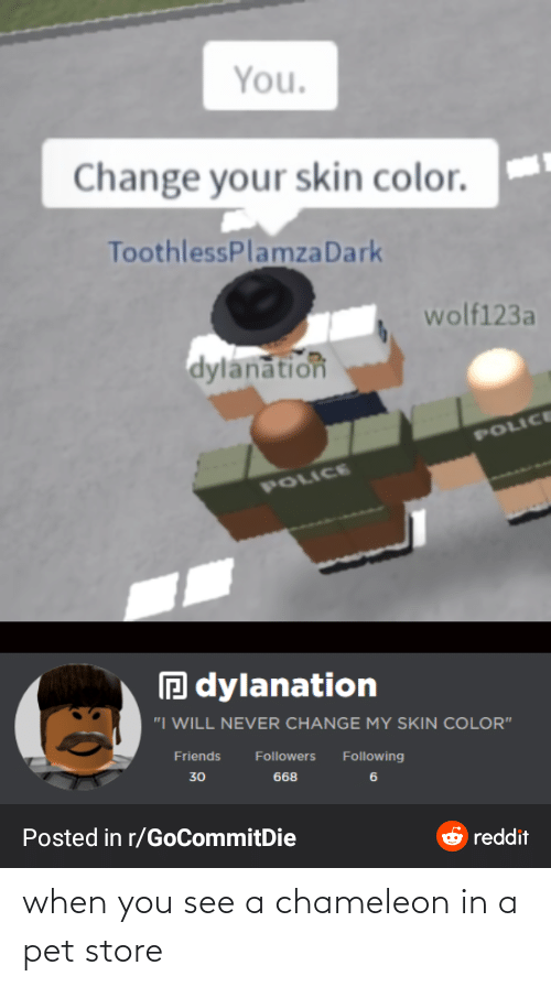 You Change Your Skin Color Toothlessplamzadark Wolf123a Dylanation Police Police O Dylanation I Will Never Change My Skin Color Friends Followers Following 30 668 Posted In Rgocommitdie Reddit When You See A