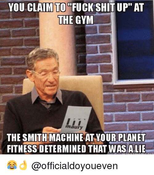 """Fucking, Gym, and Maury: YOU CLAIM TO  FUCK SHIT UP"""" AT  THE GYM  maury  THE SMITH MACHINE ATYOUR PLANET  FITNESS DETERMINED THATWASALIE 😂👌 @officialdoyoueven"""