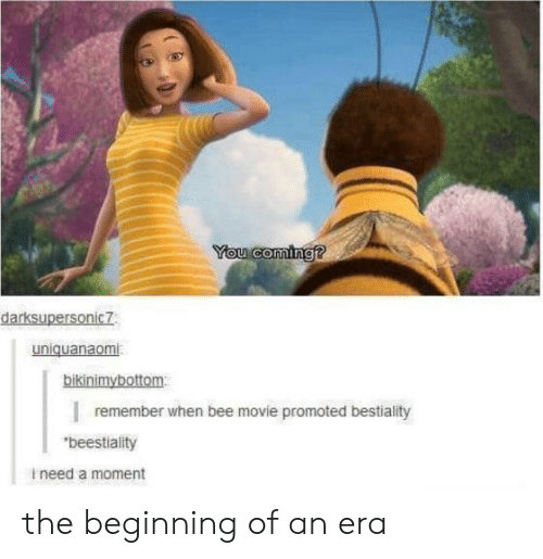 """Bee Movie, Movie, and Bee: You coming?  darksupersonic7  uniquanaomi  bikinimybottom  remember when bee movie promoted bestiality  """"beestiality  ineed a moment the beginning of an era"""