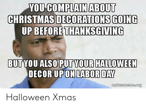 Christmas, Halloween, and Thanksgiving: YOU COMPLAIN ABOUT  CHRISTMAS DECORATIONS GOING  UP BEFORE THANKSGIVING  BUT YOU ALSO PUT YOUR HALLOWEEN  DECOR UPON LABOR DAY  makeameme org Halloween Xmas