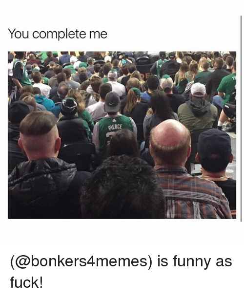 Funny, Meme, and As Fuck: You complete me  PIERCE (@bonkers4memes) is funny as fuck!