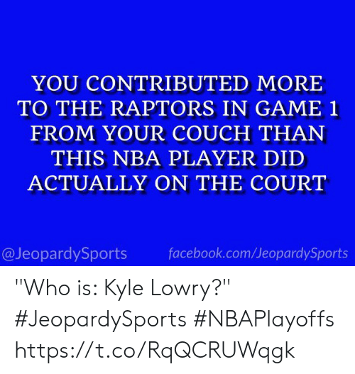 "Facebook, Kyle Lowry, and Nba: YOU CONTRIBUTED MORE  TO THE RAPTORS IN GAME 1  FROM YOUR COUCH THAN  THIS NBA PLAYER DID  ACTUALLY ON THE COURT  @JeopardySports facebook.com/JeopardySports ""Who is: Kyle Lowry?"" #JeopardySports #NBAPlayoffs⁠ https://t.co/RqQCRUWqgk"