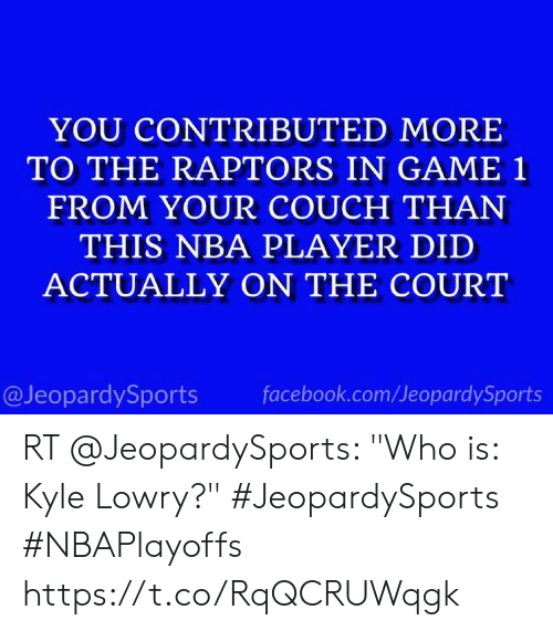 "Facebook, Kyle Lowry, and Nba: YOU CONTRIBUTED MORE  TO THE RAPTORS IN GAME 1  FROM YOUR COUCH THAN  THIS NBA PLAYER DID  ACTUALLY ON THE COURT  @JeopardySports facebook.com/JeopardySports RT @JeopardySports: ""Who is: Kyle Lowry?"" #JeopardySports #NBAPlayoffs⁠ https://t.co/RqQCRUWqgk"