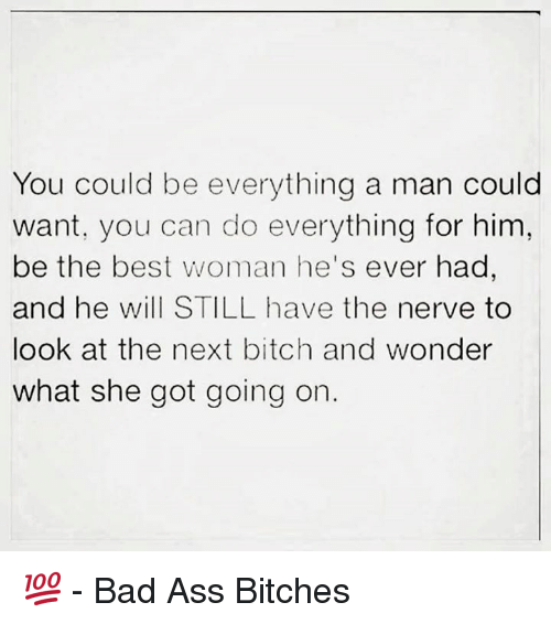 Memes, Bad Ass, and 🤖: You could be everything a man could  want, you can do everything for him,  be the best woman he's ever had  and he will STILL have the nerve to  look at the next bitch and wonder  what she got going on 💯  - Bad Ass Bitches