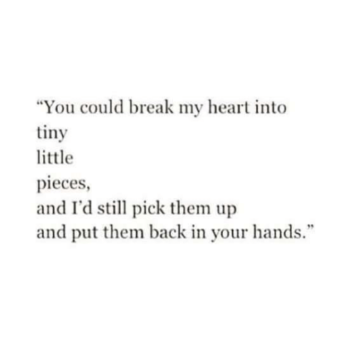 """Break, Heart, and Back: """"You could break my heart into  tiny  little  pieces  and I'd stll pick them up  and put them back in your hands."""""""