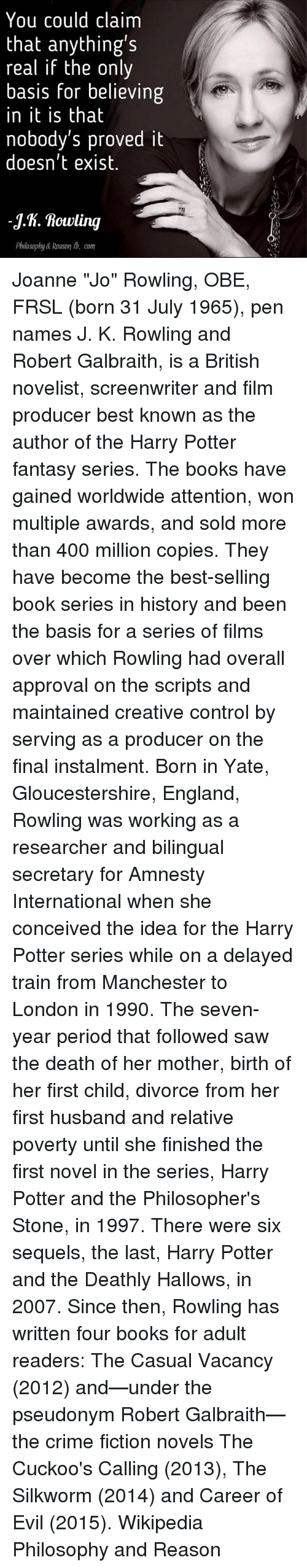 """Memes, 🤖, and Deaths: You could claim  that anything's  real if the only  basis for believing  in it is that  nobody's proved it  doesn't exist.  -y.h. Rowling  philosophy& Reason tb. com Joanne """"Jo"""" Rowling, OBE, FRSL (born 31 July 1965), pen names J. K. Rowling and Robert Galbraith, is a British novelist, screenwriter and film producer best known as the author of the Harry Potter fantasy series. The books have gained worldwide attention, won multiple awards, and sold more than 400 million copies. They have become the best-selling book series in history and been the basis for a series of films over which Rowling had overall approval on the scripts and maintained creative control by serving as a producer on the final instalment.  Born in Yate, Gloucestershire, England, Rowling was working as a researcher and bilingual secretary for Amnesty International when she conceived the idea for the Harry Potter series while on a delayed train from Manchester to London in 1990. The seven-year period that followed saw the death of her mother, birth of her first child, divorce from her first husband and relative poverty until she finished the first novel in the series, Harry Potter and the Philosopher's Stone, in 1997. There were six sequels, the last, Harry Potter and the Deathly Hallows, in 2007. Since then, Rowling has written four books for adult readers: The Casual Vacancy (2012) and—under the pseudonym Robert Galbraith—the crime fiction novels The Cuckoo's Calling (2013), The Silkworm (2014) and Career of Evil (2015). Wikipedia  Philosophy and Reason"""