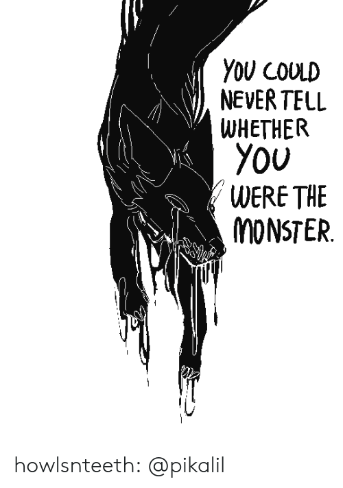 Monster, Tumblr, and Blog: YOU COULD  NEVER TELL  WHETHER  YOU  WERE THE  MONSTER howlsnteeth:  @pikalil