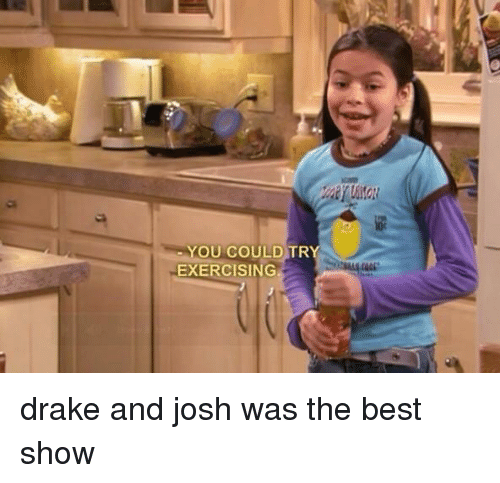 Drake Best And Exercise YOU COULD TR EXERCISING Josh Was The