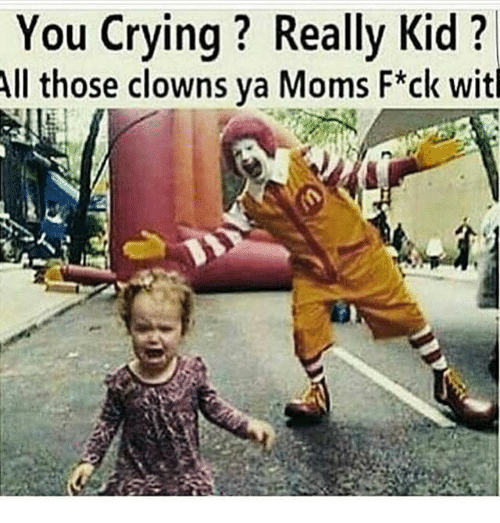 you crying really kid all those clowns ya moms f ck 31325389 search meme kid memes on me me