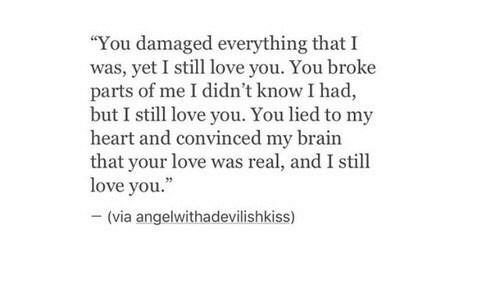 "Love, Brain, and Heart: ""You damaged everything that I  was, yet I still love you. You broke  parts of me I didn't know I had,  but I still love you. You lied to my  heart and convinced my brain  that your love was real, and I still  love you.""  -(via angelwithadevílishkiss)"