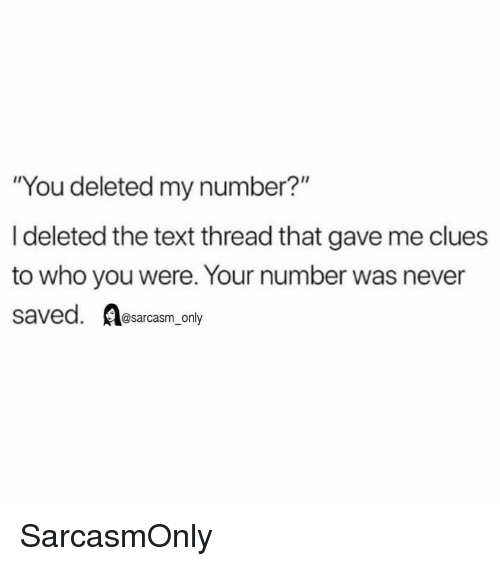 "Funny, Memes, and Text: ""You deleted my number?""  I deleted the text thread that gave me clues  to who you were. Your number was never  saved. sarcasm only SarcasmOnly"