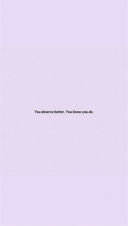 You,  Better, and  Know: You deserve better. You know you do.