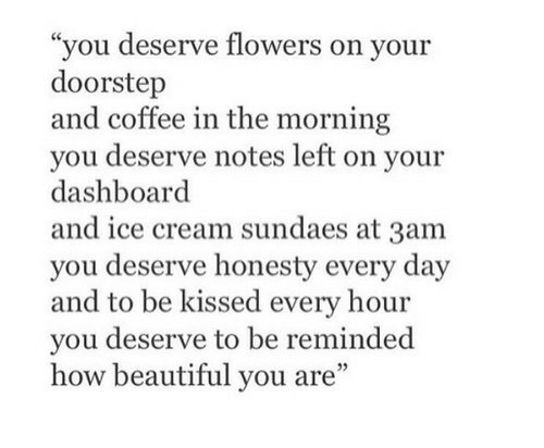 "Beautiful, Coffee, and Flowers: ""you deserve flowers on your  doorstep  and coffee in the morning  you deserve notes left on your  dashboard  and ice cream sundaes at 3am  you deserve honesty every day  and to be kissed every hour  you deserve to be reminded  how beautiful you are"""