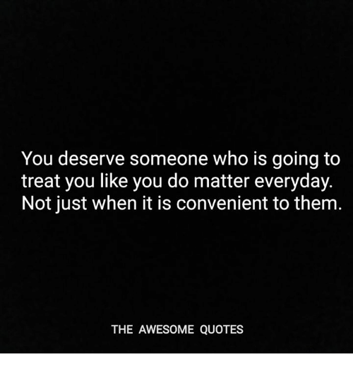 You Deserve Someone Who Is Going To Treat You Like You Do Matter