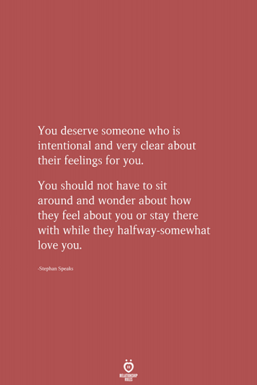 Love, Wonder, and How: You deserve someone who is  intentional and very clear about  their feelings for you.  You should not have to sit  around and wonder about how  they feel about you or stay there  with while they halfway-somewhat  love you.  Stephan Speaks