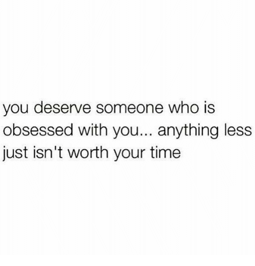 You deserve someone who is obsessed you
