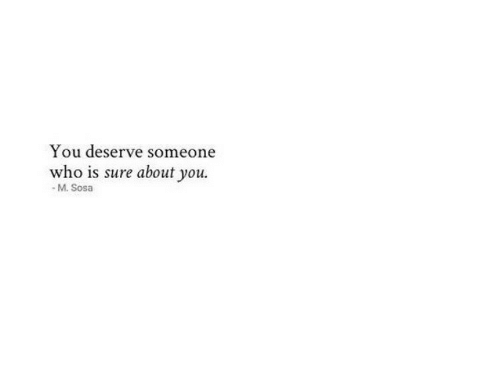 Who, You, and Sure: You deserve someone  who is sure about you.  - M. Sosa