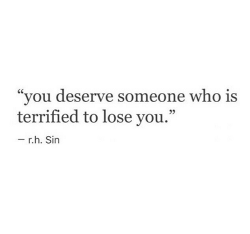 "Who, Sin, and You: ""you deserve someone who is  terrified to lose you.""  39  r.h. Sin"