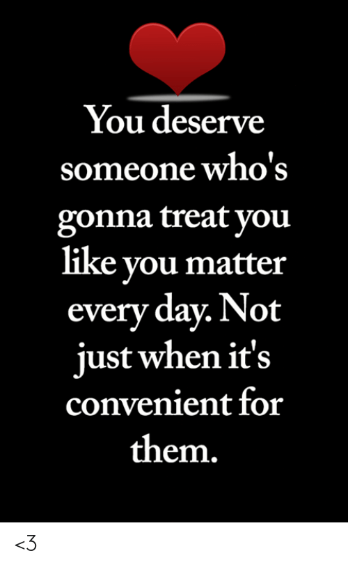 Memes, 🤖, and Day: You deserve  someone who's  gonna treat you  like you matter  every day. Not  just when it's  convenient for  them. <3