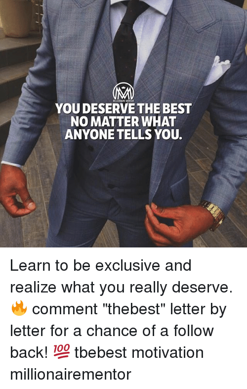 "Memes, Best, and Back: YOU DESERVE THE BEST  NO MATTER WHAT  ANYONE TELLS YOU. Learn to be exclusive and realize what you really deserve. 🔥 comment ""thebest"" letter by letter for a chance of a follow back! 💯 tbebest motivation millionairementor"