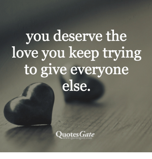 You Deserve The Love You Keep Trying To Give Everyone Else Quotes