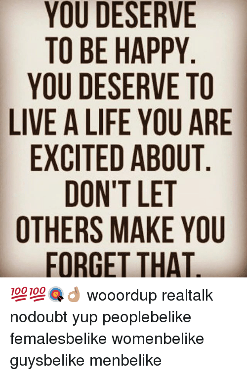 Life, Memes, and Happy: YOU DESERVE  TO BE HAPPY  YOU DESERVE TO  LIVE A LIFE YOU ARE  EXCITED ABOUT  DON'T LET  OTHERS MAKE YOU  FORGET THAT 💯💯🎯👌🏽 wooordup realtalk nodoubt yup peoplebelike femalesbelike womenbelike guysbelike menbelike
