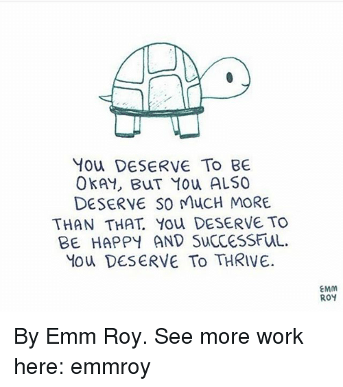 Memes, Work, and Happy: You DESERVE To BE  OKAY, BuT You ALSO  DESERVE SO MucH MORE  THAN THAT You DESERVE TO  BE HAPPY AND SucCeSSFUuL.  Mou DESERVE To THRIVE.  EMM  ROY By Emm Roy. See more work here: emmroy