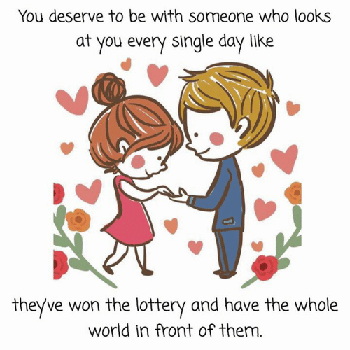 Lottery, World, and Single: You deserve to be with someone who looks  at you every single day like  theyve won the lottery and have the whole  world in front of them.