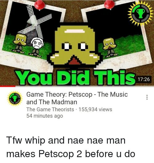 Music, Nae Nae, and Tfw: You Did This  17:26  Game Theory: Petscop - The Music  and The Madman  The Game Theorists 155,934 views  54 minutes ago