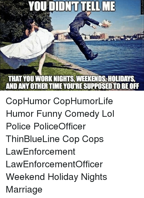 Funny, Lol, and Marriage: YOU DIDNT TELL ME  THAT YOU WORKNIGHTS, WEEKENDS HOLIDAYS  AND ANY OTHER TIME YOUTRESUPPOSEDTOBEOFF CopHumor CopHumorLife Humor Funny Comedy Lol Police PoliceOfficer ThinBlueLine Cop Cops LawEnforcement LawEnforcementOfficer Weekend Holiday Nights Marriage