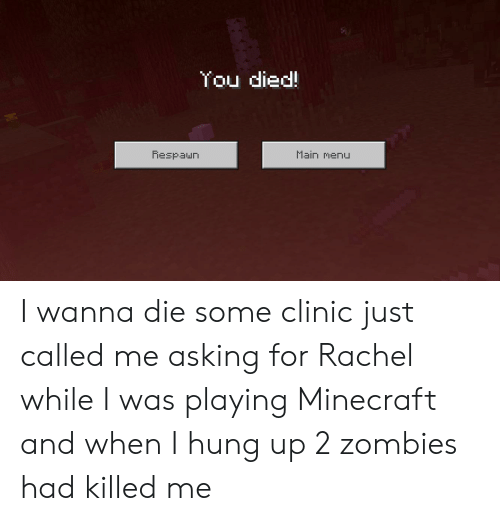 Minecraft, Zombies, and Hung Up: You died!  Main menu  Respaun I wanna die some clinic just called me asking for Rachel while I was playing Minecraft and when I hung up 2 zombies had killed me