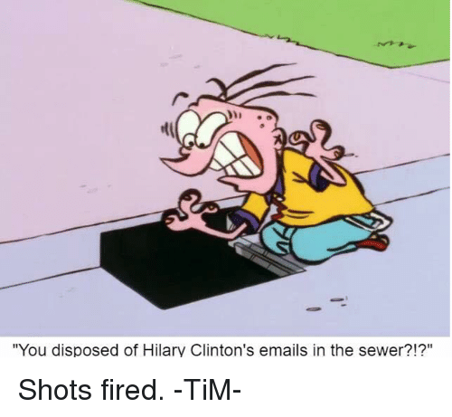 """Memes, Email, and 🤖: """"You disposed of Hilary Clinton's emails in the sewer?!?"""" Shots fired. -TiM-"""