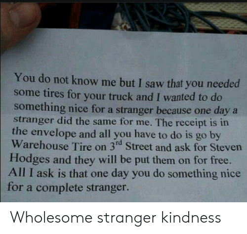 Saw, Free, and Receipt: You do not know me but I saw that you needed  some tires for your truck and I wanted to do  something nice for a stranger because one daya  stranger did the same for me. The receipt is in  the envelope and all you have to do is go by  Warehouse Tire on 3rd Street and ask for Steven  Hodges and they will be put them on for free.  All I ask is that one day you do something nice  for a complete stranger. Wholesome stranger kindness