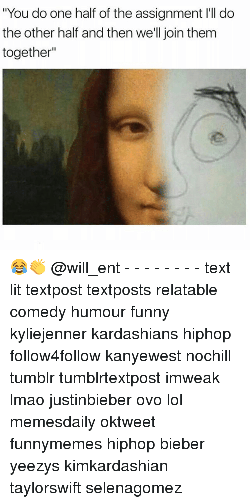 "Funny, Kardashians, and Lit: ""You do one half of the assignment l'll do  the other half and then we'll join them  together"" 😂👏 @will_ent - - - - - - - - text lit textpost textposts relatable comedy humour funny kyliejenner kardashians hiphop follow4follow kanyewest nochill tumblr tumblrtextpost imweak lmao justinbieber ovo lol memesdaily oktweet funnymemes hiphop bieber yeezys kimkardashian taylorswift selenagomez"