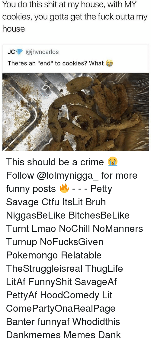 "Bruh, Cookies, and Crime: You do this shit at my house, with MY  cookies, you gotta get the fuck outta my  house  JC @jhvncarlos  Theres an ""end"" to cookies? What This should be a crime 😭 ‍ ‍ ⁶𓅓 ➫➫ Follow @lolmynigga_ for more funny posts 🔥 - - - Petty Savage Ctfu ItsLit Bruh NiggasBeLike BitchesBeLike Turnt Lmao NoChill NoManners Turnup NoFucksGiven Pokemongo Relatable TheStruggleisreal ThugLife LitAf FunnyShit SavageAf PettyAf HoodComedy Lit ComePartyOnaRealPage Banter funnyaf Whodidthis Dankmemes Memes Dank"