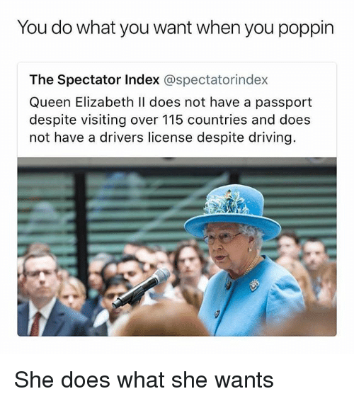 Driving, Memes, and Queen Elizabeth: You do what you want when you poppin  The Spectator Index @spectatorindex  Queen Elizabeth ll does not have a passport  despite visiting over 115 countries and does  not have a drivers license despite driving. She does what she wants