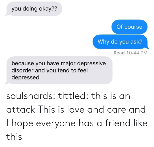 Love, Target, and Tumblr: you doing okay??  Of course  Why do you ask?  Read 10:44 PM  because you have major depressive  disorder and you tend to feel  depressed soulshards:  tittled: this is an attack  This is love and care and I hope everyone has a friend like this