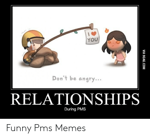 You Don T Be Angry Relationships During Pms Funny Pms Memes Funny Meme On Me Me