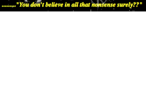 "All That, Nonsense, and Believe: ......""You don't believe in all that nonsense surely??'"""