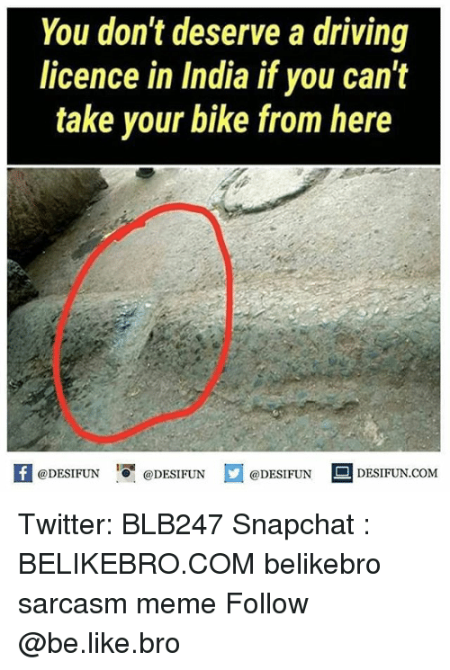 "Be Like, Driving, and Meme: You don't deserve a driving  licence in India if you can't  take your bike from here  @DESIFUN ig""@DESIFUN E @DESIFUN DESIFUN.COM Twitter: BLB247 Snapchat : BELIKEBRO.COM belikebro sarcasm meme Follow @be.like.bro"