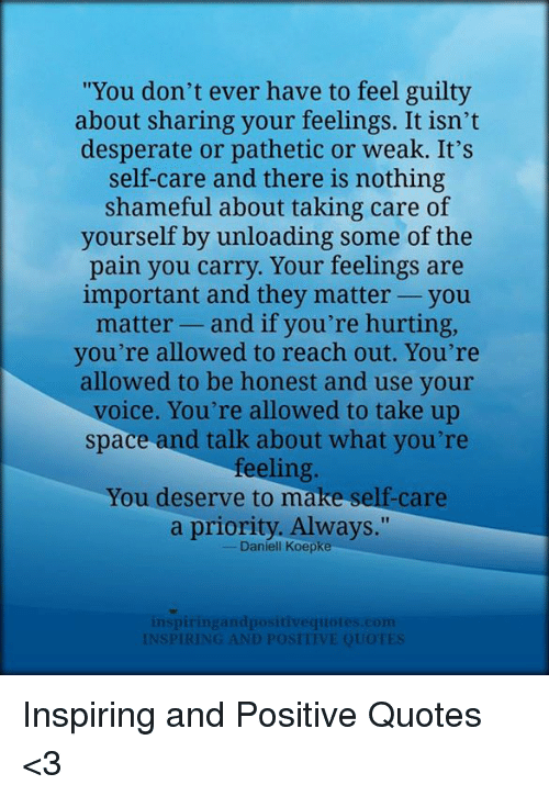 You Dont Ever Have To Feel Guilty About Sharing Your Feelings It