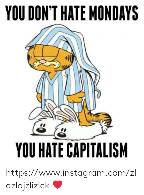 Instagram, Memes, and Mondays: YOU DON'T HATE MONDAYS  YOU HATE CAPITALISM https://www.instagram.com/zlazlojzlizlek ❤️