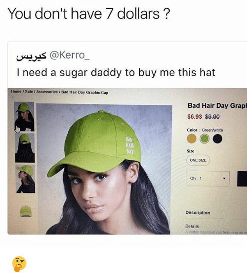 Bad, Baseball, and Memes: You don't have 7 dollars?  u*s @Kerro_  I need a sugar daddy to buy me this hat  Home / Sale / Accessories / Bad Hair Day Graphic Cap  Bad Hair Day Graph  $6.93 $9.90  Color Green/white  BAD  HAtR  DAY  Size  ONE SIZE  Oty: 1  Description  Details  A colton baseball cap featuring an 🤔