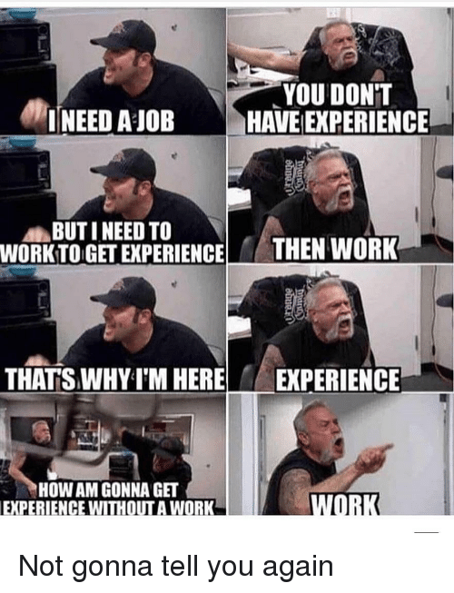 """Work, Dank Memes, and Experience: YOU DON""""T  HAVE [EXPERIENCE  I NEED AJOB  BUT I NEED TO  WORK TO GET EXPERIENC THEN WORK  THATS WHY I'M HERE  EXPERIENCE  HOW AM GONNA GE  EXPERIENCE WITHOUT A WORK Not gonna tell you again"""