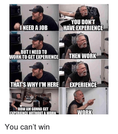 Memes, Work, and Experience: YOU DON'T  HAVE [EXPERIENCE  INEED A JOB  BUTI NEED TO  WORKTO GET EXPERIENCE  THEN WORK  THATS WHY I'M HERE  EXPERIENCE  HOW AM GONNA GET You can't win