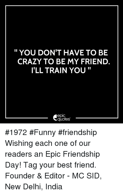 You Don T Have To Be Crazy To Be My Friend I Ll Train You Epic