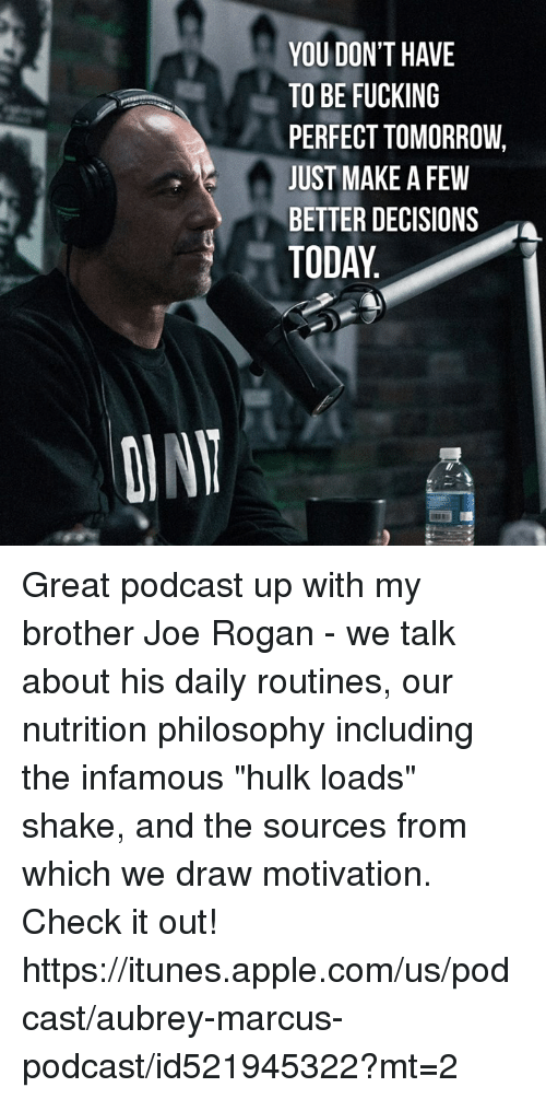 """Joe Rogan, Memes, and iTunes: YOU DON'T HAVE  TO BE FUCKING  PERFECT TOMORROW,  JUST MAKE A FEW  BETTER DECISIONS  TODAY Great podcast up with my brother Joe Rogan - we talk about his daily routines, our nutrition philosophy including the infamous """"hulk loads"""" shake, and the sources from which we draw motivation.   Check it out! https://itunes.apple.com/us/podcast/aubrey-marcus-podcast/id521945322?mt=2"""