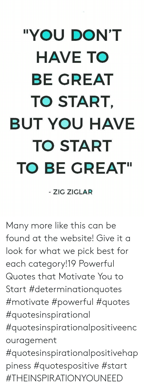 "Best, Quotes, and Powerful: ""YOU DON'T  HAVE TO  BE GREAT  TO START,  BUT YOU HAVE  TO START  TO BE GREAT  - ZIG ZIGLAR Many more like this can be found at the website! Give it a look for what we pick best for each category!19 Powerful Quotes that Motivate You to Start  #determinationquotes #motivate #powerful #quotes #quotesinspirational #quotesinspirationalpositiveencouragement #quotesinspirationalpositivehappiness #quotespositive #start  #THEINSPIRATIONYOUNEED"