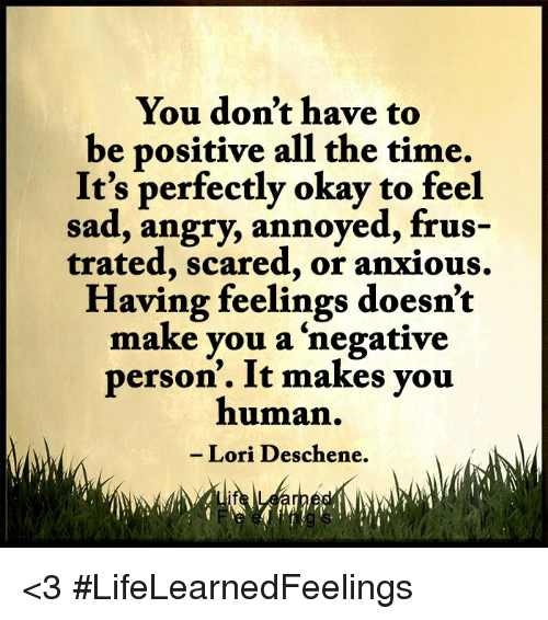 Memes, Scare, and Okay: You don't have to  be positive all the time.  It's perfectly okay to feel  sad, angry, annoyed, frus-  trated, scared, or anxious.  Having feelings doesn't  make you a negative  person. It makes you  human  Lori Deschene. <3 #LifeLearnedFeelings