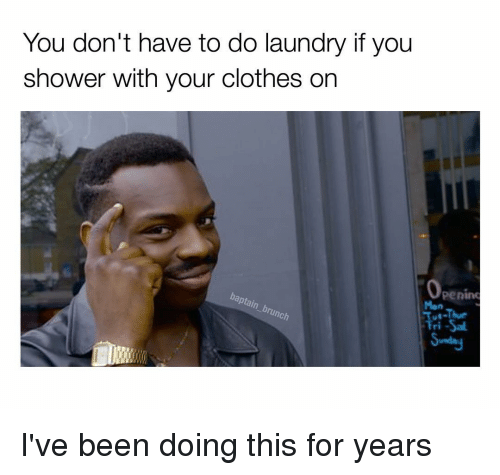 Laundry, Memes, and 🤖: You don't have to do laundry if you  shower with your clothes on  Openim  lunch  Tri-Sal. I've been doing this for years